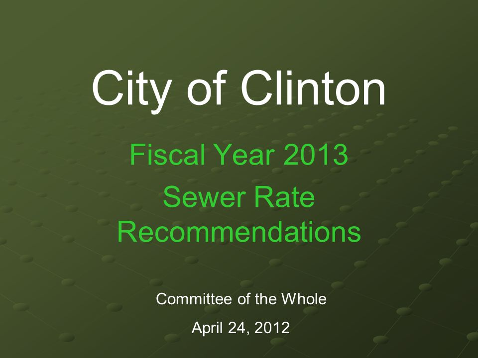 City of Clinton Fiscal Year 2013 Sewer Rate Recommendations Committee of the Whole April 24, 2012