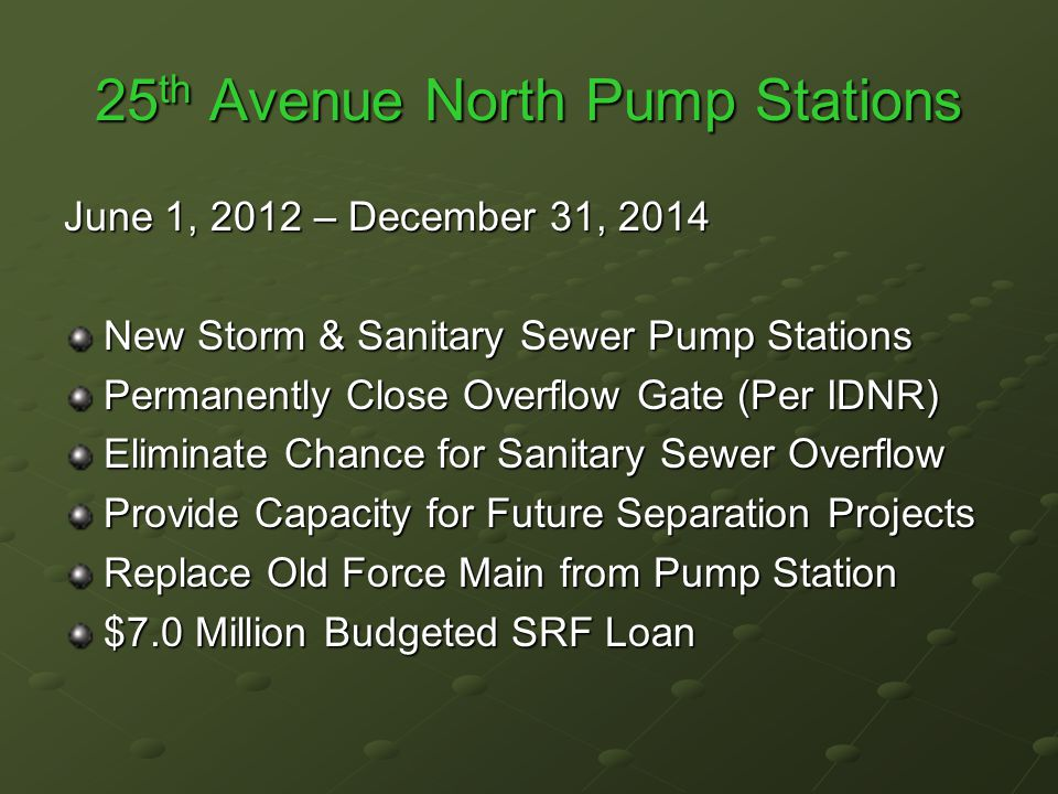 25 th Avenue North Pump Stations June 1, 2012 – December 31, 2014 New Storm & Sanitary Sewer Pump Stations Permanently Close Overflow Gate (Per IDNR) Eliminate Chance for Sanitary Sewer Overflow Provide Capacity for Future Separation Projects Replace Old Force Main from Pump Station $7.0 Million Budgeted SRF Loan