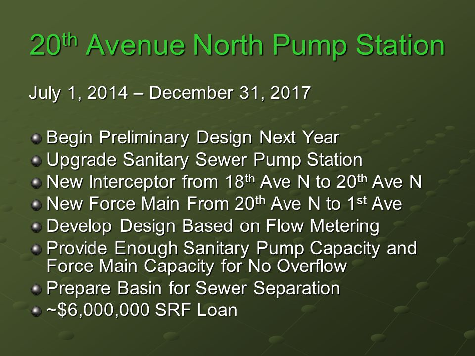 20 th Avenue North Pump Station July 1, 2014 – December 31, 2017 Begin Preliminary Design Next Year Upgrade Sanitary Sewer Pump Station New Interceptor from 18 th Ave N to 20 th Ave N New Force Main From 20 th Ave N to 1 st Ave Develop Design Based on Flow Metering Provide Enough Sanitary Pump Capacity and Force Main Capacity for No Overflow Prepare Basin for Sewer Separation ~$6,000,000 SRF Loan
