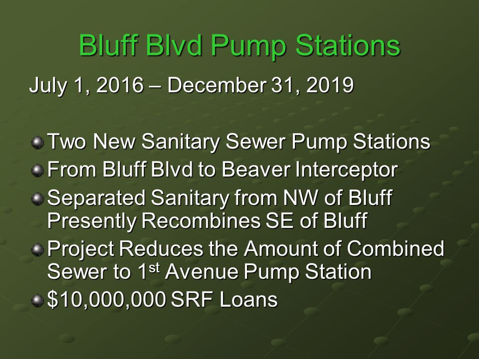 Bluff Blvd Pump Stations July 1, 2016 – December 31, 2019 Two New Sanitary Sewer Pump Stations From Bluff Blvd to Beaver Interceptor Separated Sanitary from NW of Bluff Presently Recombines SE of Bluff Project Reduces the Amount of Combined Sewer to 1 st Avenue Pump Station $10,000,000 SRF Loans