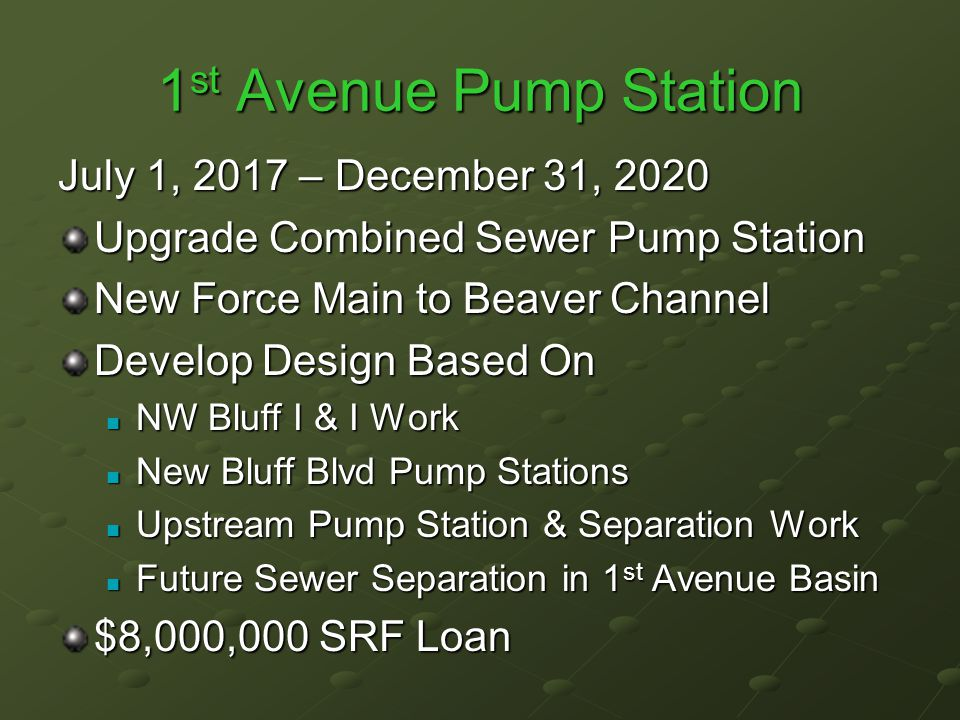 1 st Avenue Pump Station July 1, 2017 – December 31, 2020 Upgrade Combined Sewer Pump Station New Force Main to Beaver Channel Develop Design Based On NW Bluff I & I Work NW Bluff I & I Work New Bluff Blvd Pump Stations New Bluff Blvd Pump Stations Upstream Pump Station & Separation Work Upstream Pump Station & Separation Work Future Sewer Separation in 1 st Avenue Basin Future Sewer Separation in 1 st Avenue Basin $8,000,000 SRF Loan