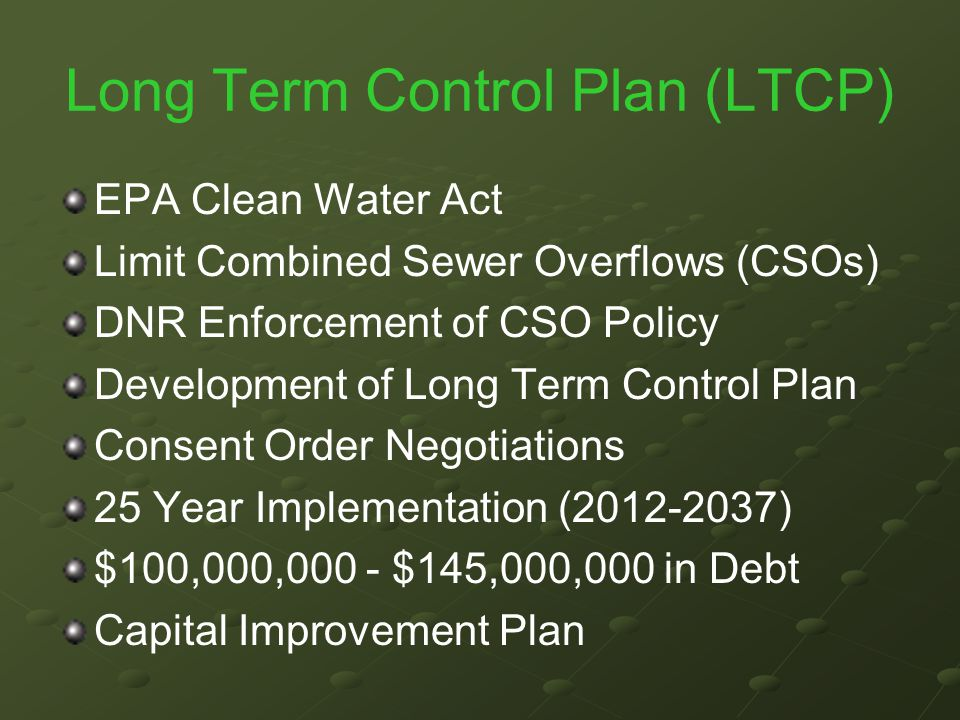 Long Term Control Plan (LTCP) EPA Clean Water Act Limit Combined Sewer Overflows (CSOs) DNR Enforcement of CSO Policy Development of Long Term Control Plan Consent Order Negotiations 25 Year Implementation (2012-2037) $100,000,000 - $145,000,000 in Debt Capital Improvement Plan