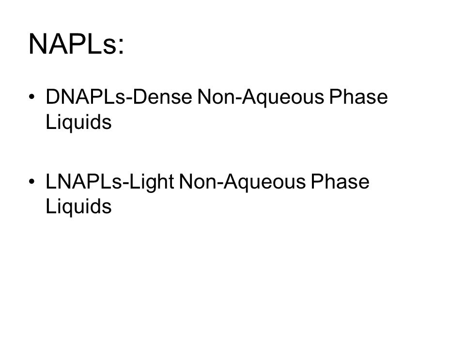 NAPLs: DNAPLs-Dense Non-Aqueous Phase Liquids LNAPLs-Light Non-Aqueous Phase Liquids