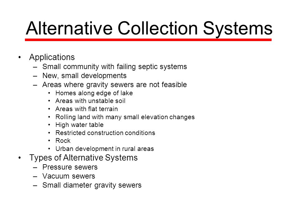 Alternative Collection Systems Applications –Small community with failing septic systems –New, small developments –Areas where gravity sewers are not feasible Homes along edge of lake Areas with unstable soil Areas with flat terrain Rolling land with many small elevation changes High water table Restricted construction conditions Rock Urban development in rural areas Types of Alternative Systems –Pressure sewers –Vacuum sewers –Small diameter gravity sewers
