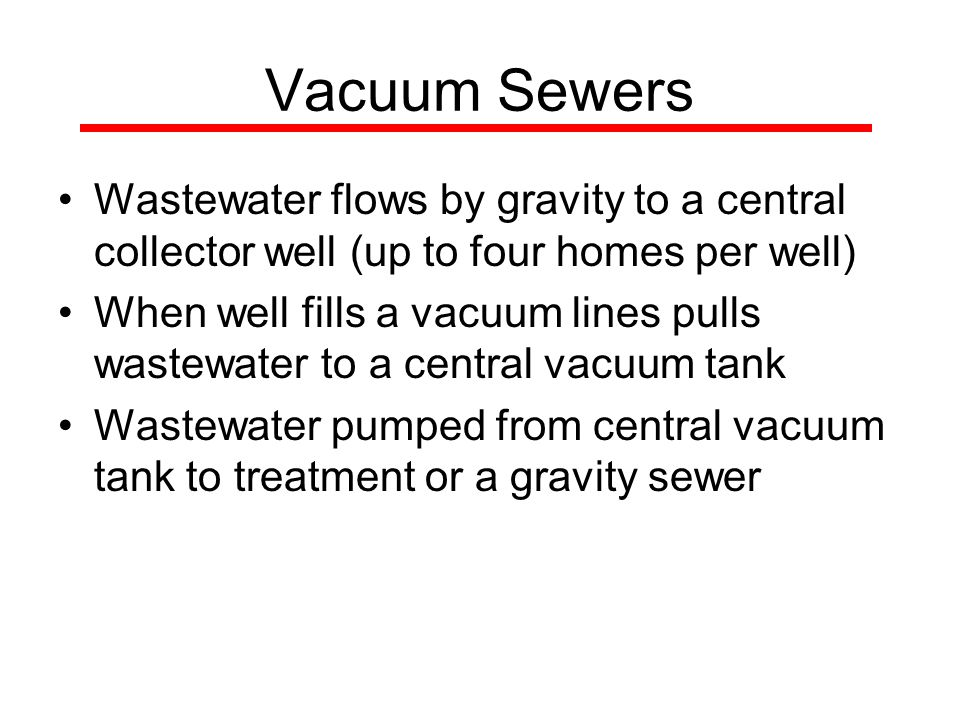 Vacuum Sewers Wastewater flows by gravity to a central collector well (up to four homes per well) When well fills a vacuum lines pulls wastewater to a central vacuum tank Wastewater pumped from central vacuum tank to treatment or a gravity sewer