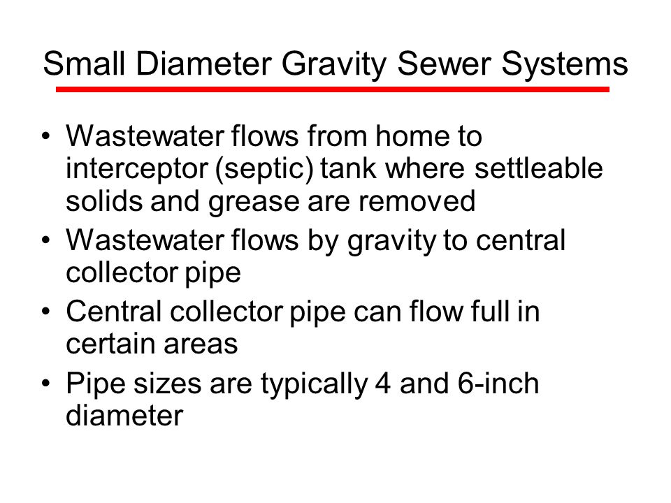 Small Diameter Gravity Sewer Systems Wastewater flows from home to interceptor (septic) tank where settleable solids and grease are removed Wastewater flows by gravity to central collector pipe Central collector pipe can flow full in certain areas Pipe sizes are typically 4 and 6-inch diameter