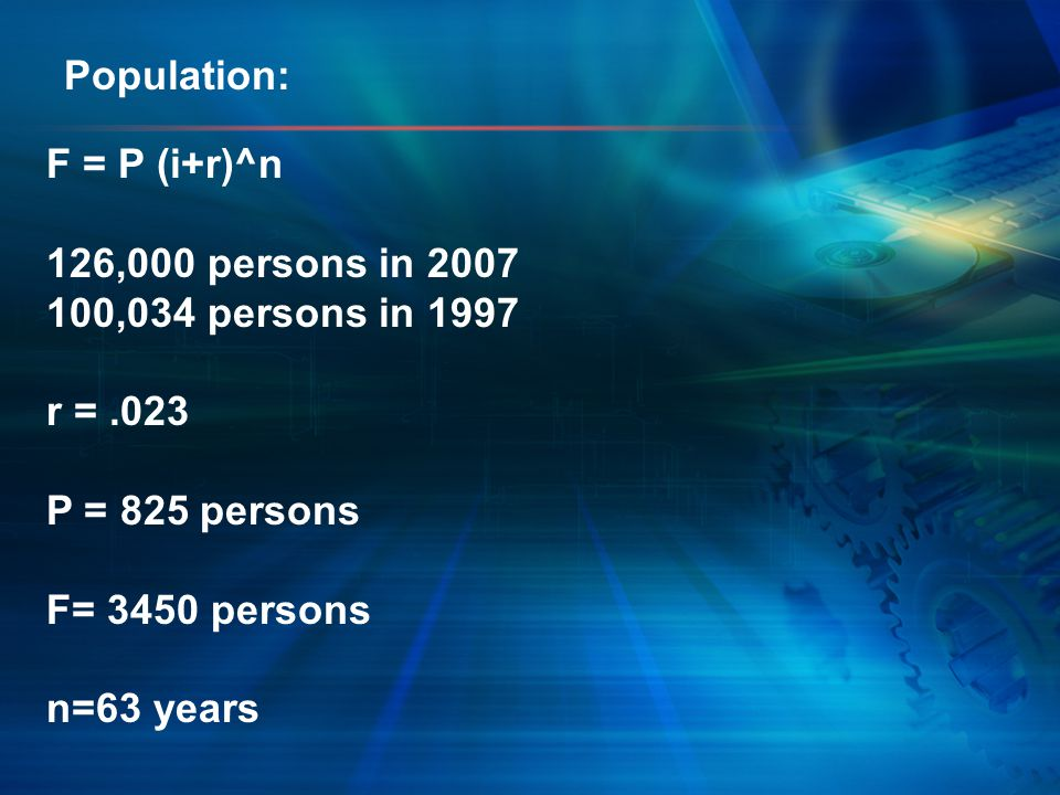 F = P (i+r)^n 126,000 persons in 2007 100,034 persons in 1997 r =.023 P = 825 persons F= 3450 persons n=63 years Population: