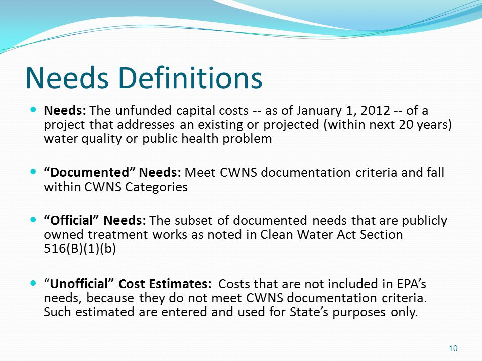 Needs Definitions Needs: The unfunded capital costs -- as of January 1, 2012 -- of a project that addresses an existing or projected (within next 20 years) water quality or public health problem Documented Needs: Meet CWNS documentation criteria and fall within CWNS Categories Official Needs: The subset of documented needs that are publicly owned treatment works as noted in Clean Water Act Section 516(B)(1)(b) Unofficial Cost Estimates: Costs that are not included in EPA's needs, because they do not meet CWNS documentation criteria.
