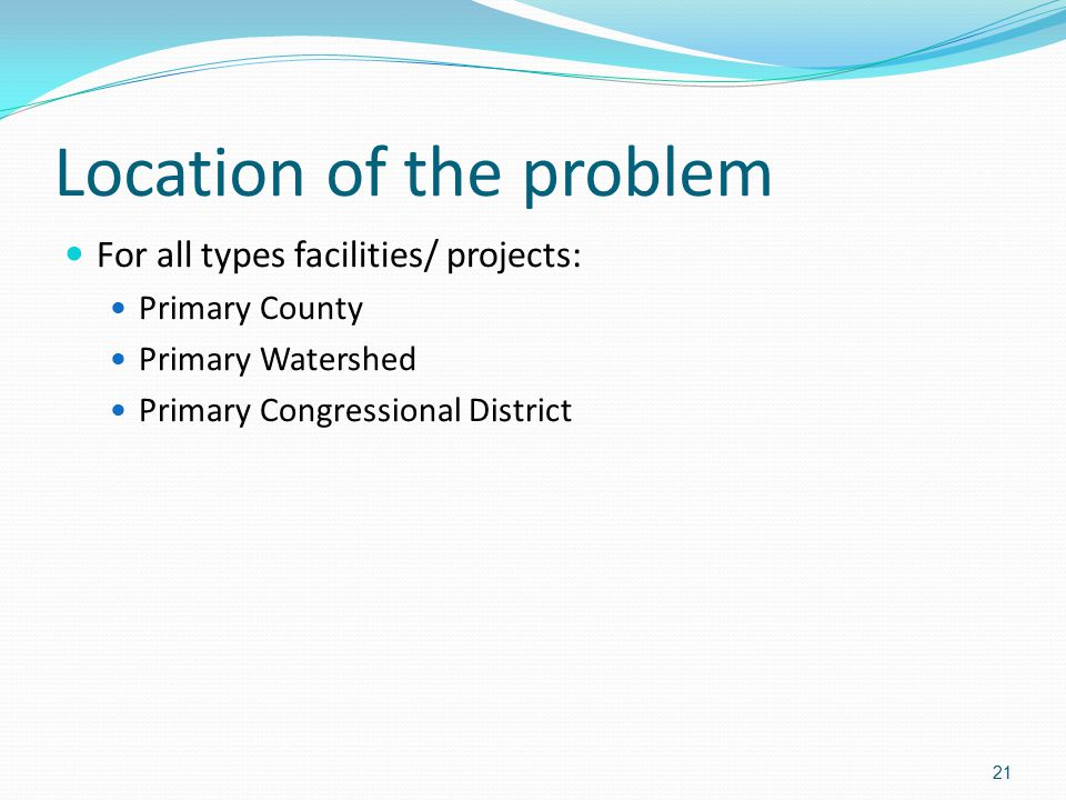 Location of the problem For all types facilities/ projects: Primary County Primary Watershed Primary Congressional District 21