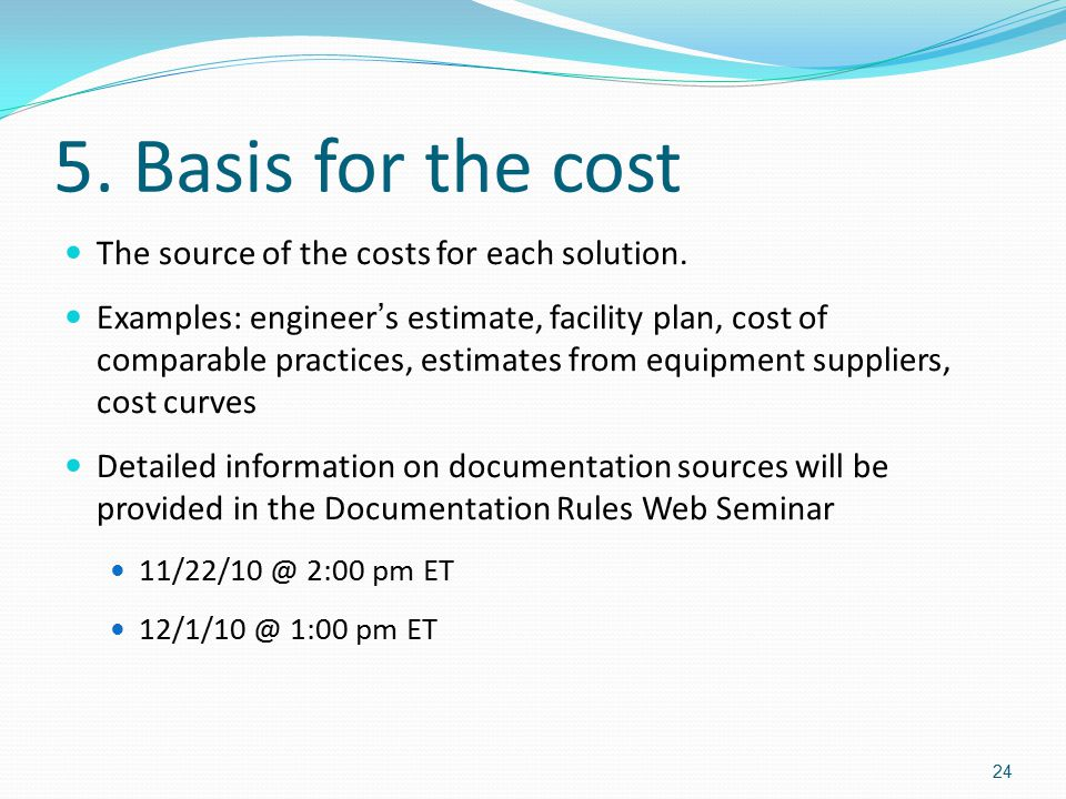 5. Basis for the cost The source of the costs for each solution. Examples: engineer ' s estimate, facility plan, cost of comparable practices, estimat