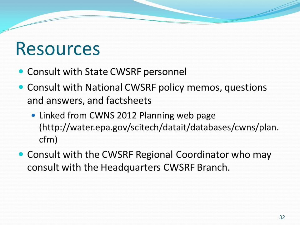 Resources Consult with State CWSRF personnel Consult with National CWSRF policy memos, questions and answers, and factsheets Linked from CWNS 2012 Planning web page (http://water.epa.gov/scitech/datait/databases/cwns/plan.