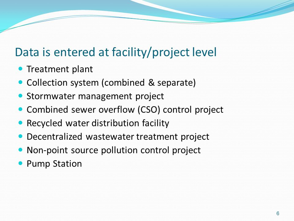6 Data is entered at facility/project level Treatment plant Collection system (combined & separate) Stormwater management project Combined sewer overf