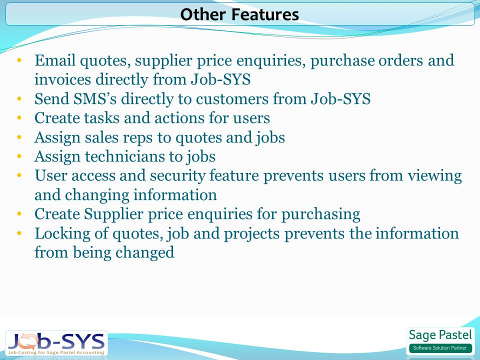 quotes, supplier price enquiries, purchase orders and invoices directly from Job-SYS Send SMS's directly to customers from Job-SYS Create tasks and actions for users Assign sales reps to quotes and jobs Assign technicians to jobs User access and security feature prevents users from viewing and changing information Create Supplier price enquiries for purchasing Locking of quotes, job and projects prevents the information from being changed Other Features