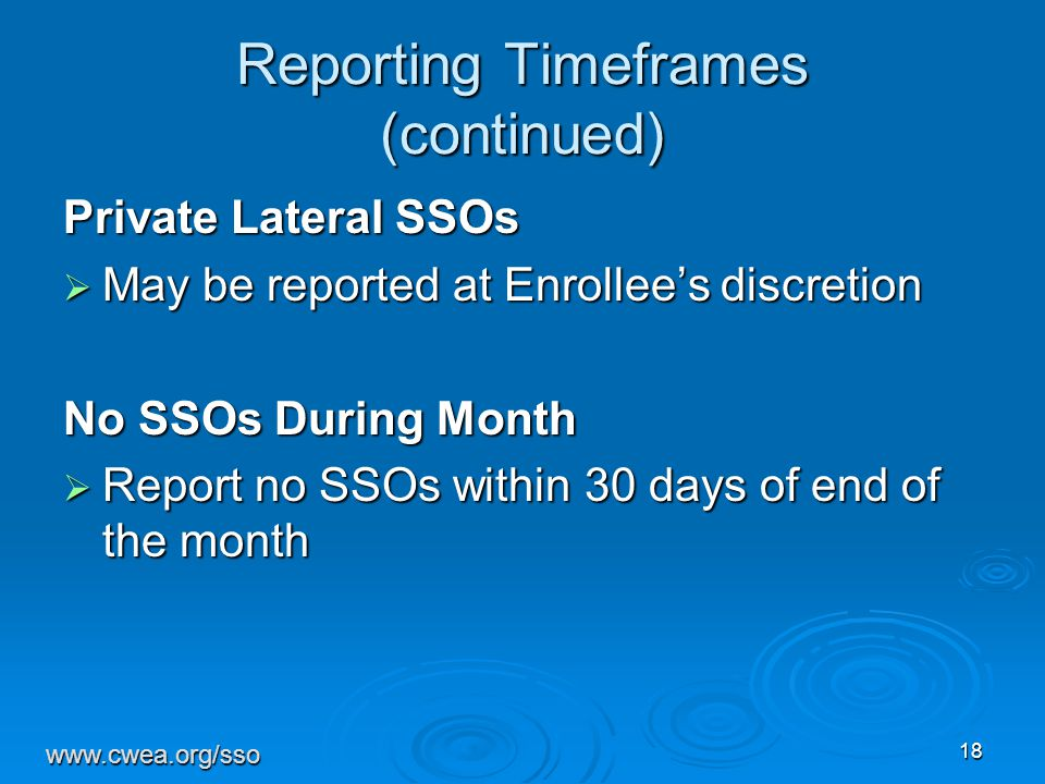 18 Reporting Timeframes (continued) Private Lateral SSOs  May be reported at Enrollee's discretion No SSOs During Month  Report no SSOs within 30 days of end of the month www.cwea.org/sso