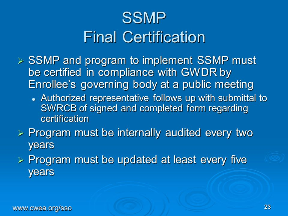 23 SSMP Final Certification  SSMP and program to implement SSMP must be certified in compliance with GWDR by Enrollee's governing body at a public meeting Authorized representative follows up with submittal to SWRCB of signed and completed form regarding certification Authorized representative follows up with submittal to SWRCB of signed and completed form regarding certification  Program must be internally audited every two years  Program must be updated at least every five years www.cwea.org/sso