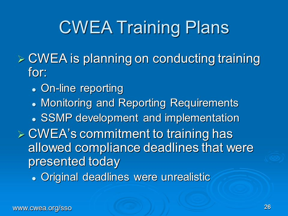 26 CWEA Training Plans  CWEA is planning on conducting training for: On-line reporting On-line reporting Monitoring and Reporting Requirements Monitoring and Reporting Requirements SSMP development and implementation SSMP development and implementation  CWEA's commitment to training has allowed compliance deadlines that were presented today Original deadlines were unrealistic Original deadlines were unrealistic www.cwea.org/sso