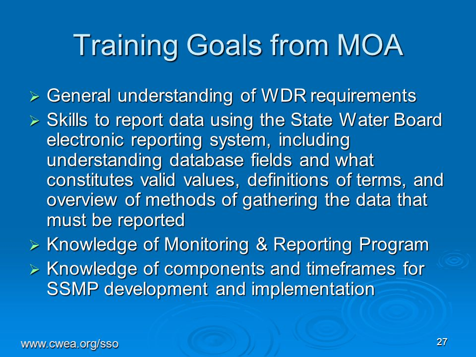 27 Training Goals from MOA  General understanding of WDR requirements  Skills to report data using the State Water Board electronic reporting system, including understanding database fields and what constitutes valid values, definitions of terms, and overview of methods of gathering the data that must be reported  Knowledge of Monitoring & Reporting Program  Knowledge of components and timeframes for SSMP development and implementation www.cwea.org/sso