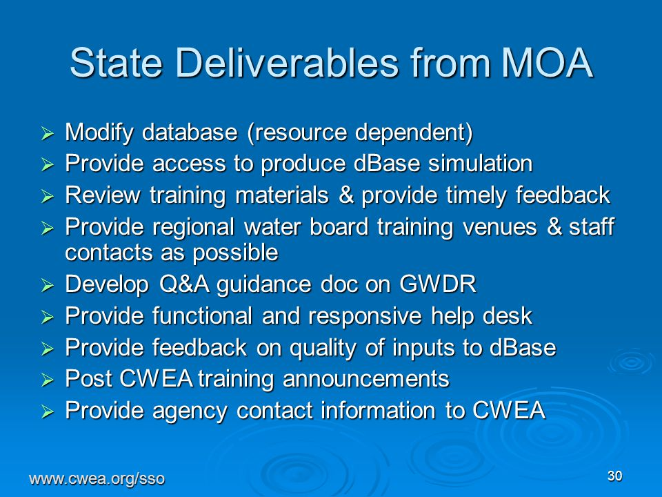 30 State Deliverables from MOA  Modify database (resource dependent)  Provide access to produce dBase simulation  Review training materials & provide timely feedback  Provide regional water board training venues & staff contacts as possible  Develop Q&A guidance doc on GWDR  Provide functional and responsive help desk  Provide feedback on quality of inputs to dBase  Post CWEA training announcements  Provide agency contact information to CWEA www.cwea.org/sso