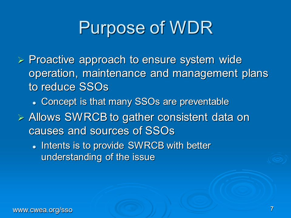 7 Purpose of WDR  Proactive approach to ensure system wide operation, maintenance and management plans to reduce SSOs Concept is that many SSOs are preventable Concept is that many SSOs are preventable  Allows SWRCB to gather consistent data on causes and sources of SSOs Intents is to provide SWRCB with better understanding of the issue Intents is to provide SWRCB with better understanding of the issue www.cwea.org/sso