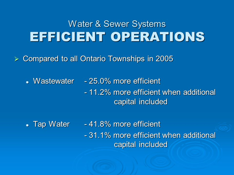  Compared to all Ontario Townships in 2005 Wastewater- 25.0% more efficient Wastewater- 25.0% more efficient - 11.2% more efficient when additional capital included Tap Water- 41.8% more efficient Tap Water- 41.8% more efficient - 31.1% more efficient when additional capital included