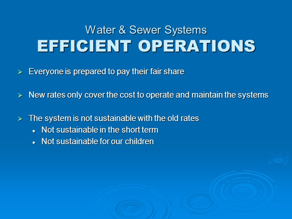 Water & Sewer Systems EFFICIENT OPERATIONS  Everyone is prepared to pay their fair share  New rates only cover the cost to operate and maintain the systems  The system is not sustainable with the old rates Not sustainable in the short term Not sustainable in the short term Not sustainable for our children Not sustainable for our children