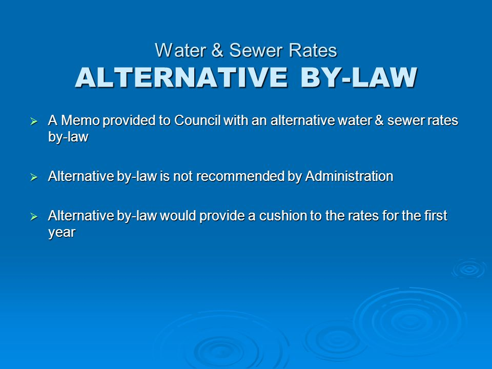 Water & Sewer Rates ALTERNATIVE BY-LAW  A Memo provided to Council with an alternative water & sewer rates by-law  Alternative by-law is not recommended by Administration  Alternative by-law would provide a cushion to the rates for the first year