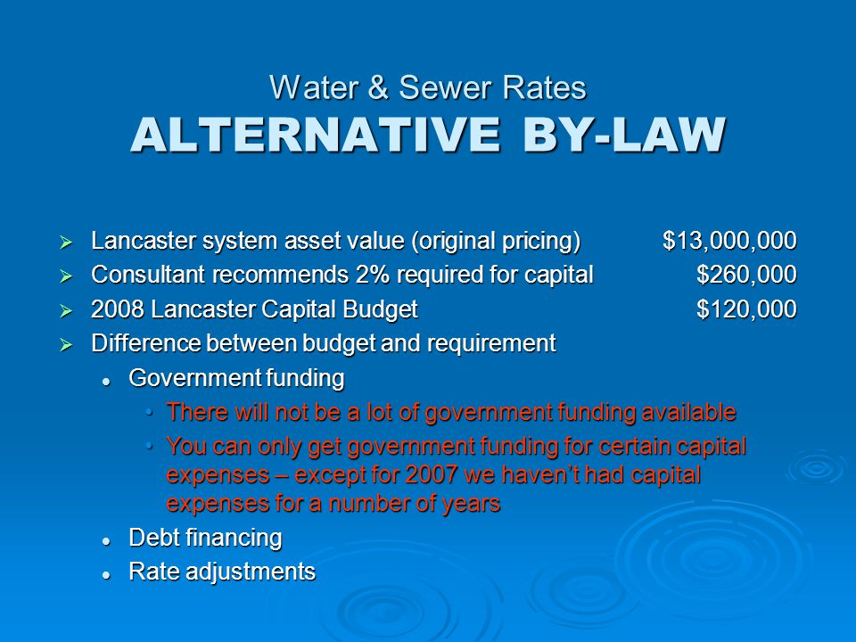 Water & Sewer Rates ALTERNATIVE BY-LAW  Lancaster system asset value (original pricing)$13,000,000  Consultant recommends 2% required for capital$260,000  2008 Lancaster Capital Budget$120,000  Difference between budget and requirement Government funding Government funding There will not be a lot of government funding availableThere will not be a lot of government funding available You can only get government funding for certain capital expenses – except for 2007 we haven't had capital expenses for a number of yearsYou can only get government funding for certain capital expenses – except for 2007 we haven't had capital expenses for a number of years Debt financing Debt financing Rate adjustments Rate adjustments