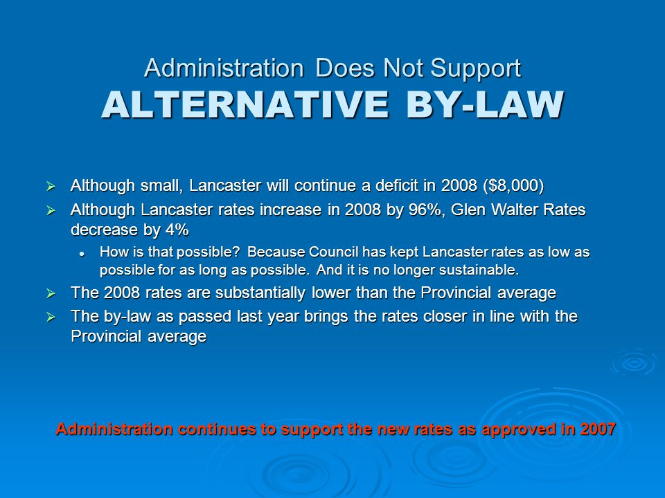Administration Does Not Support ALTERNATIVE BY-LAW  Although small, Lancaster will continue a deficit in 2008 ($8,000)  Although Lancaster rates increase in 2008 by 96%, Glen Walter Rates decrease by 4% How is that possible.