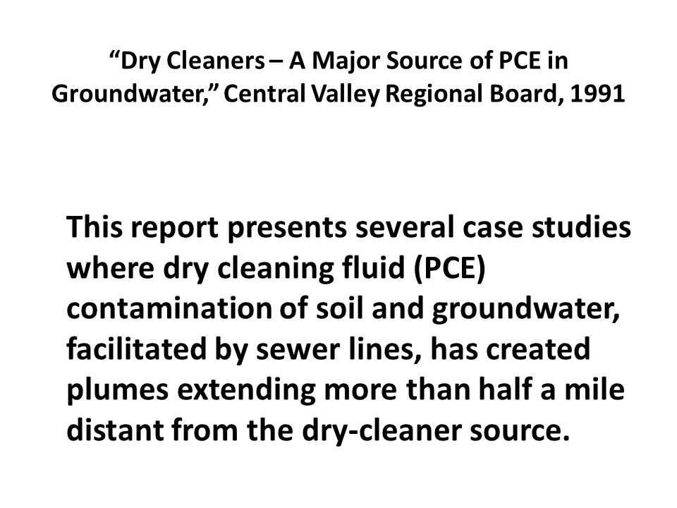 Dry Cleaners – A Major Source of PCE in Groundwater, Central Valley Regional Board, 1991 This report presents several case studies where dry cleaning fluid (PCE) contamination of soil and groundwater, facilitated by sewer lines, has created plumes extending more than half a mile distant from the dry-cleaner source.