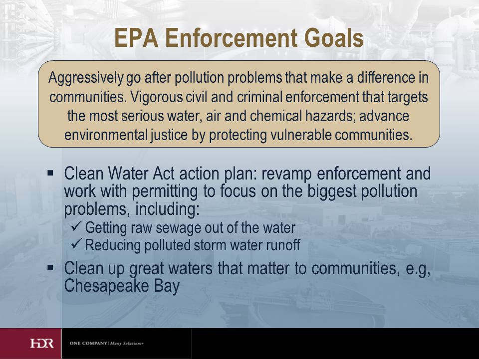 EPA Enforcement Goals  Clean Water Act action plan: revamp enforcement and work with permitting to focus on the biggest pollution problems, including: Getting raw sewage out of the water Reducing polluted storm water runoff  Clean up great waters that matter to communities, e.g, Chesapeake Bay Aggressively go after pollution problems that make a difference in communities.