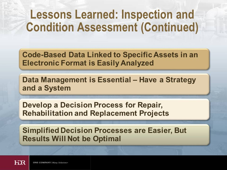 Lessons Learned: Inspection and Condition Assessment (Continued) Code-Based Data Linked to Specific Assets in an Electronic Format is Easily Analyzed Data Management is Essential – Have a Strategy and a System Develop a Decision Process for Repair, Rehabilitation and Replacement Projects Simplified Decision Processes are Easier, But Results Will Not be Optimal