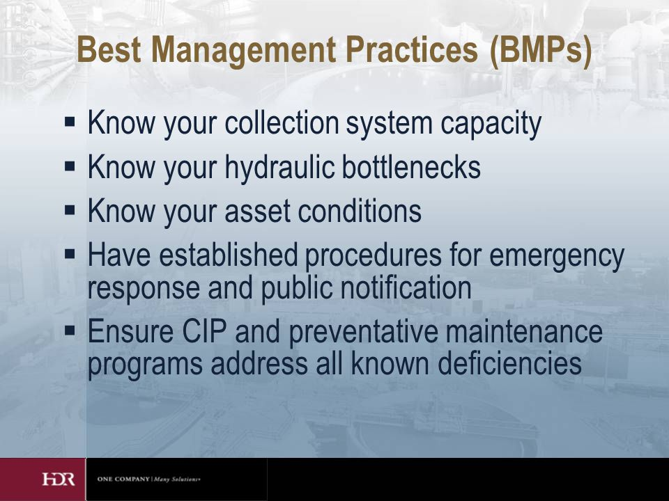 Best Management Practices (BMPs)  Know your collection system capacity  Know your hydraulic bottlenecks  Know your asset conditions  Have established procedures for emergency response and public notification  Ensure CIP and preventative maintenance programs address all known deficiencies