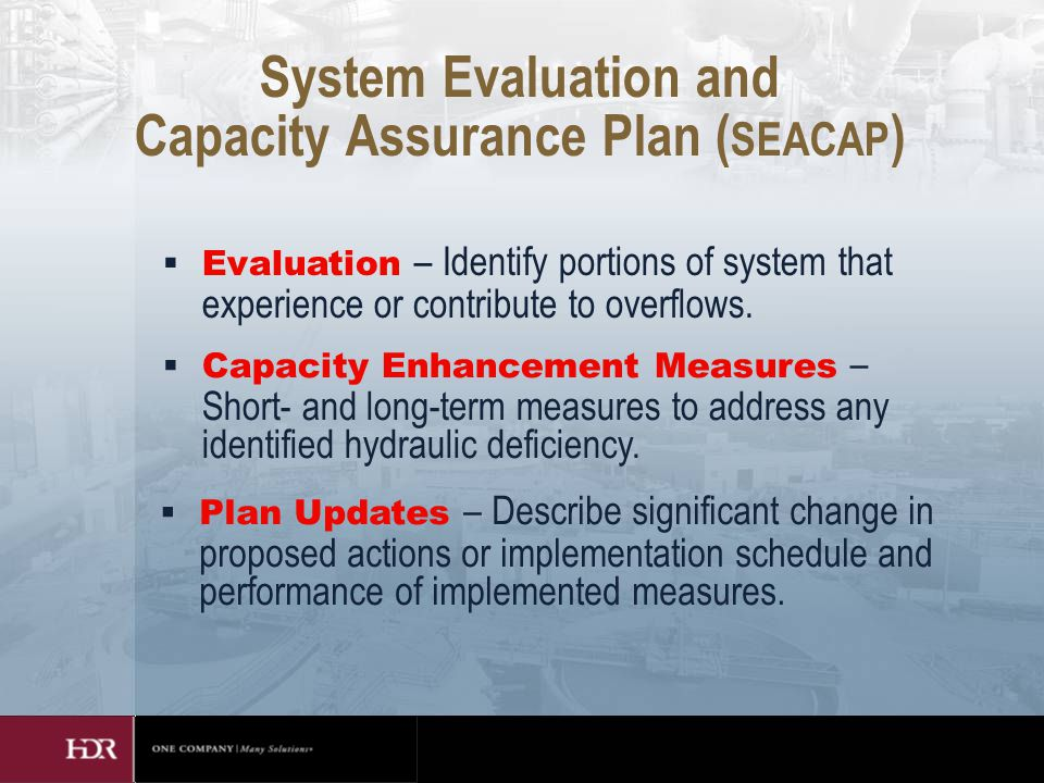 System Evaluation and Capacity Assurance Plan ( SEACAP )  Evaluation – Identify portions of system that experience or contribute to overflows.