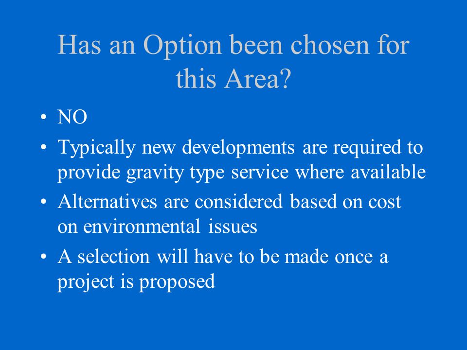 Has an Option been chosen for this Area? NO Typically new developments are required to provide gravity type service where available Alternatives are c