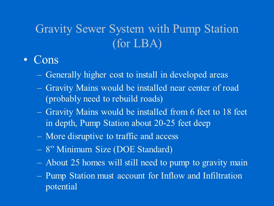 Gravity Sewer System with Pump Station (for LBA) Cons –Generally higher cost to install in developed areas –Gravity Mains would be installed near center of road (probably need to rebuild roads) –Gravity Mains would be installed from 6 feet to 18 feet in depth, Pump Station about 20-25 feet deep –More disruptive to traffic and access –8 Minimum Size (DOE Standard) –About 25 homes will still need to pump to gravity main –Pump Station must account for Inflow and Infiltration potential