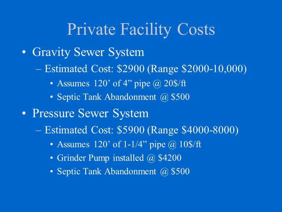 Private Facility Costs Gravity Sewer System –Estimated Cost: $2900 (Range $2000-10,000) Assumes 120' of 4 pipe @ 20$/ft Septic Tank Abandonment @ $500 Pressure Sewer System –Estimated Cost: $5900 (Range $4000-8000) Assumes 120' of 1-1/4 pipe @ 10$/ft Grinder Pump installed @ $4200 Septic Tank Abandonment @ $500