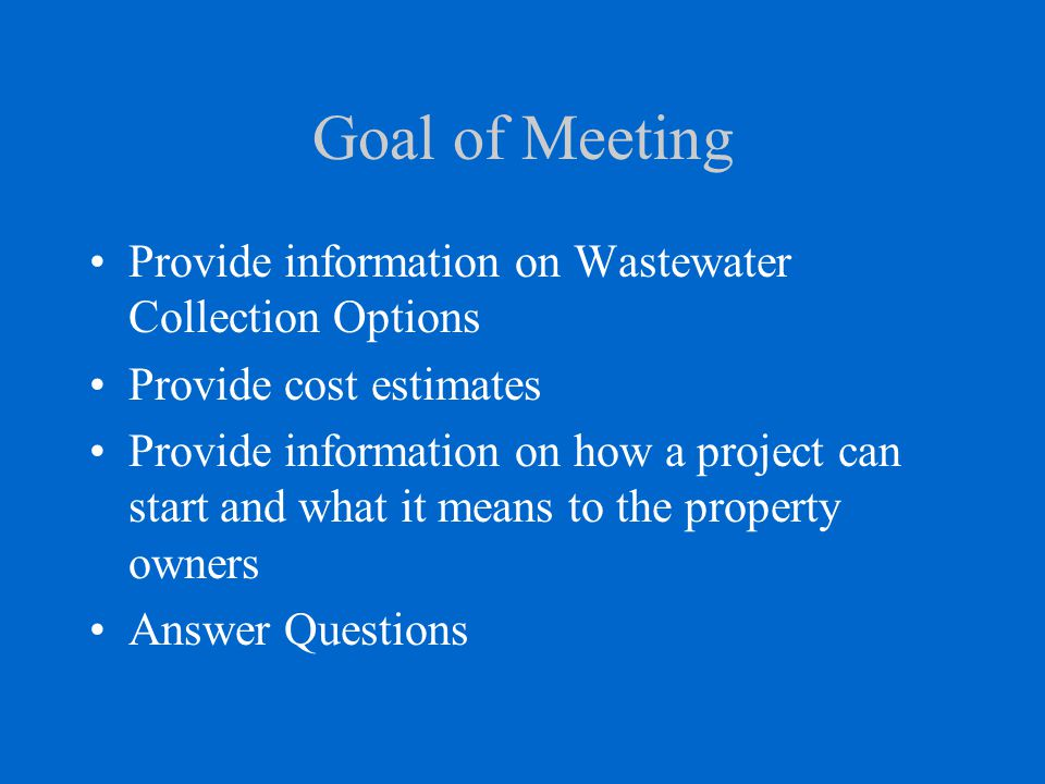 Goal of Meeting Provide information on Wastewater Collection Options Provide cost estimates Provide information on how a project can start and what it