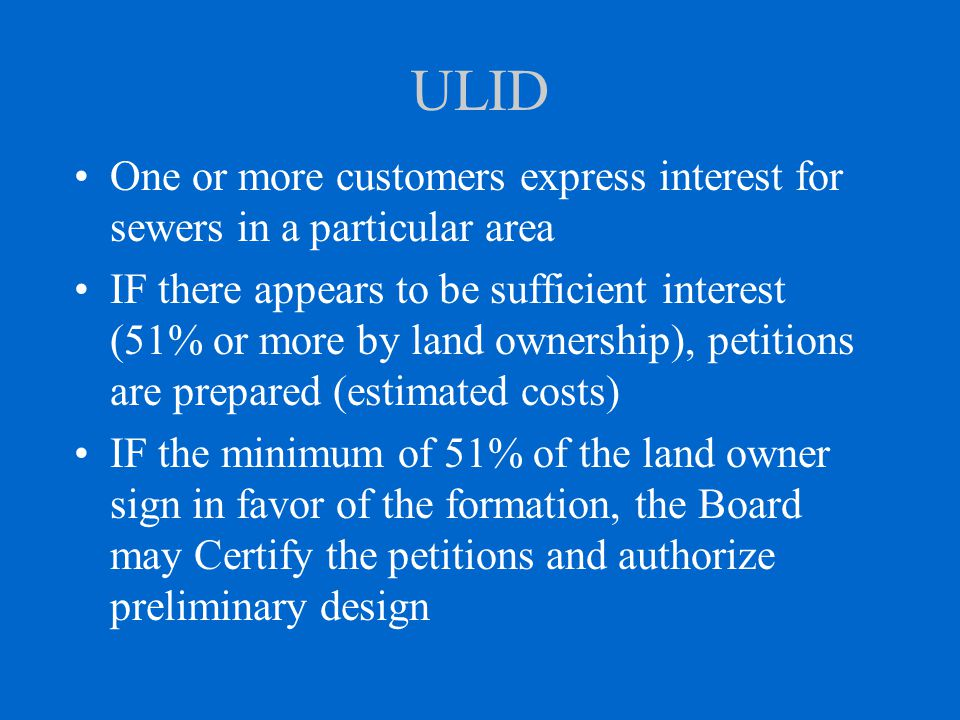 ULID One or more customers express interest for sewers in a particular area IF there appears to be sufficient interest (51% or more by land ownership)