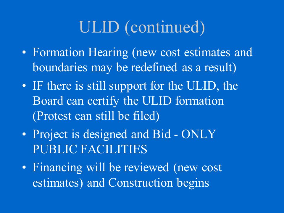 ULID (continued) Formation Hearing (new cost estimates and boundaries may be redefined as a result) IF there is still support for the ULID, the Board