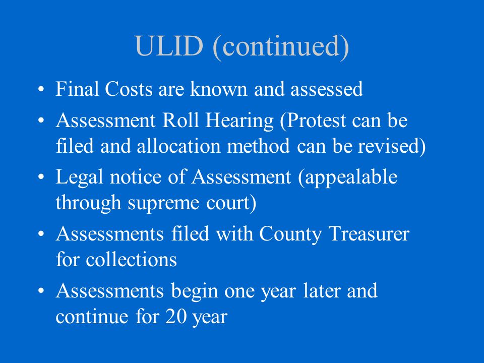 ULID (continued) Final Costs are known and assessed Assessment Roll Hearing (Protest can be filed and allocation method can be revised) Legal notice of Assessment (appealable through supreme court) Assessments filed with County Treasurer for collections Assessments begin one year later and continue for 20 year