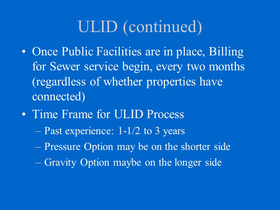 ULID (continued) Once Public Facilities are in place, Billing for Sewer service begin, every two months (regardless of whether properties have connected) Time Frame for ULID Process –Past experience: 1-1/2 to 3 years –Pressure Option may be on the shorter side –Gravity Option maybe on the longer side