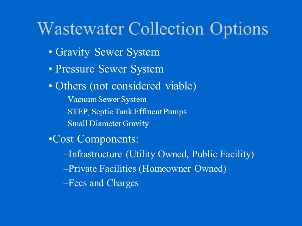 Wastewater Collection Options Gravity Sewer System Pressure Sewer System Others (not considered viable) –Vacuum Sewer System –STEP, Septic Tank Efflue