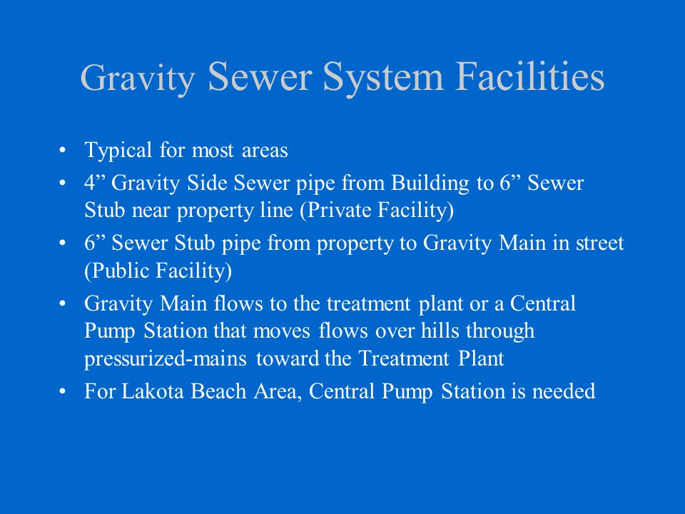 Gravity Sewer System Facilities Typical for most areas 4 Gravity Side Sewer pipe from Building to 6 Sewer Stub near property line (Private Facility) 6 Sewer Stub pipe from property to Gravity Main in street (Public Facility) Gravity Main flows to the treatment plant or a Central Pump Station that moves flows over hills through pressurized-mains toward the Treatment Plant For Lakota Beach Area, Central Pump Station is needed