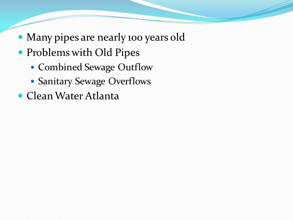 Many pipes are nearly 100 years old Problems with Old Pipes Combined Sewage Outflow Sanitary Sewage Overflows Clean Water Atlanta