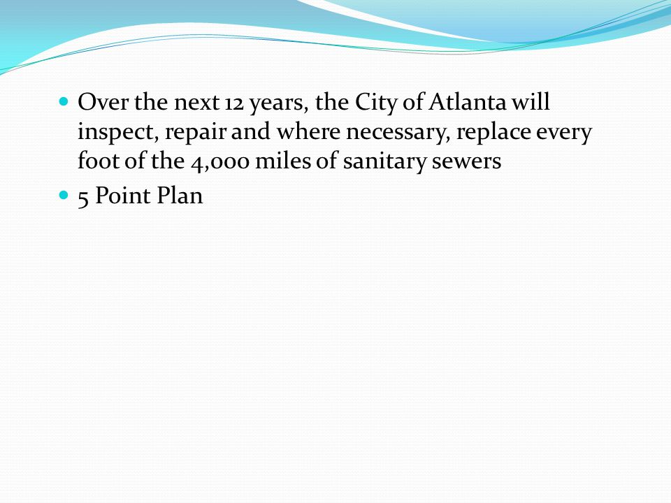 Over the next 12 years, the City of Atlanta will inspect, repair and where necessary, replace every foot of the 4,000 miles of sanitary sewers 5 Point Plan