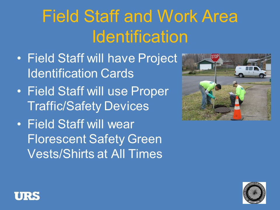 Field Staff and Work Area Identification Field Staff will have Project Identification Cards Field Staff will use Proper Traffic/Safety Devices Field Staff will wear Florescent Safety Green Vests/Shirts at All Times