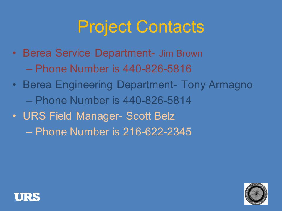 Project Contacts Berea Service Department- Jim Brown –Phone Number is 440-826-5816 Berea Engineering Department- Tony Armagno –Phone Number is 440-826-5814 URS Field Manager- Scott Belz –Phone Number is 216-622-2345