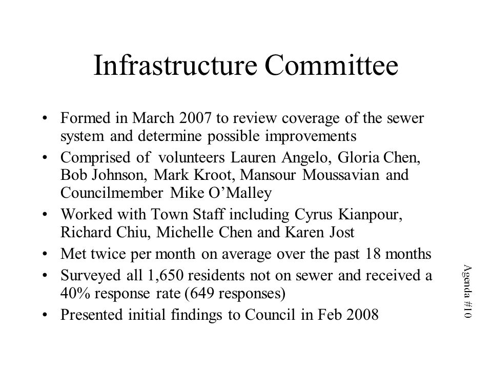 Infrastructure Committee Formed in March 2007 to review coverage of the sewer system and determine possible improvements Comprised of volunteers Lauren Angelo, Gloria Chen, Bob Johnson, Mark Kroot, Mansour Moussavian and Councilmember Mike O'Malley Worked with Town Staff including Cyrus Kianpour, Richard Chiu, Michelle Chen and Karen Jost Met twice per month on average over the past 18 months Surveyed all 1,650 residents not on sewer and received a 40% response rate (649 responses) Presented initial findings to Council in Feb 2008 Agenda #10