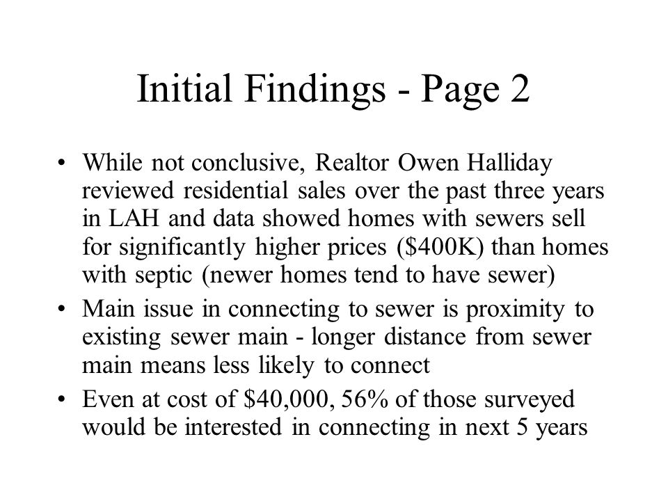 Two Case Studies In an effort to understand the economics of building sewer mains in areas of high interest we identified two projects and studied them in depth: –Robleda: From Purissima to Orchard Hill Lane –Moody: Extension from Tanglewood to Canyon Road and up Moody Court Contacted residents who had expressed interest in the 2007 sewer survey Interested residents signed letters of intent expressing willingness to pay up to $25,000 for sewer
