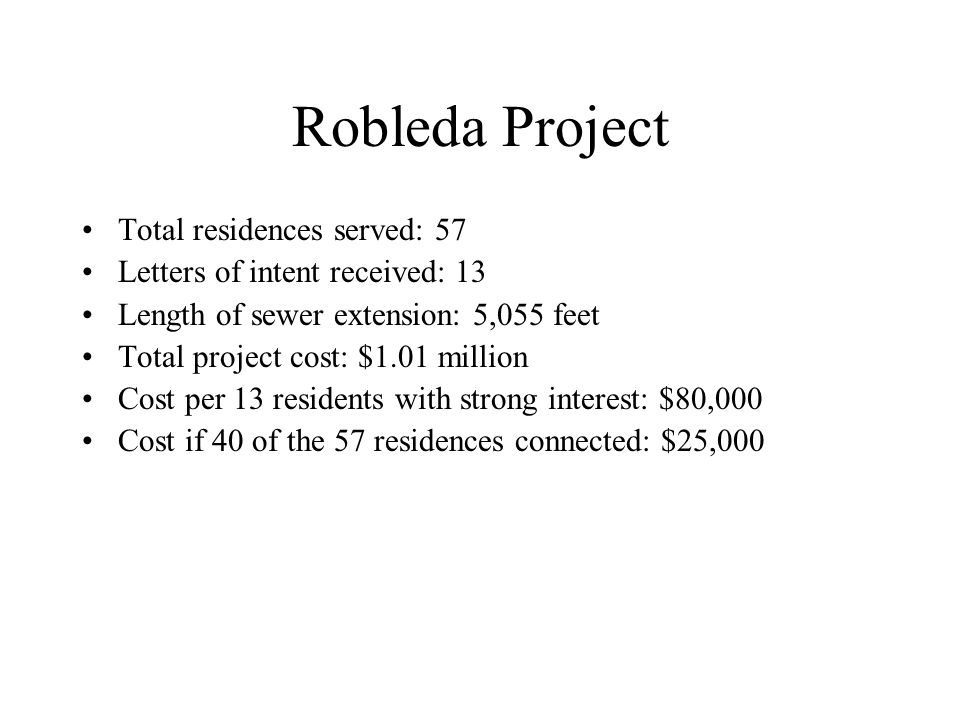 Robleda Project Total residences served: 57 Letters of intent received: 13 Length of sewer extension: 5,055 feet Total project cost: $1.01 million Cost per 13 residents with strong interest: $80,000 Cost if 40 of the 57 residences connected: $25,000